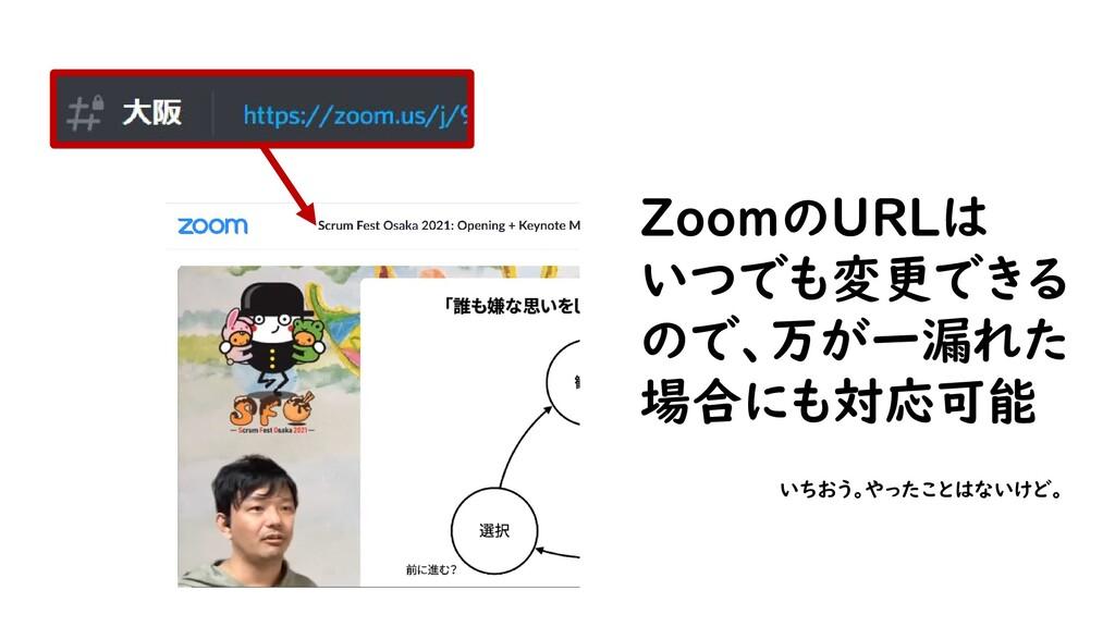 ZoomのURLは いつでも変更できる ので、万が一漏れた 場合にも対応可能 いちおう。やった...