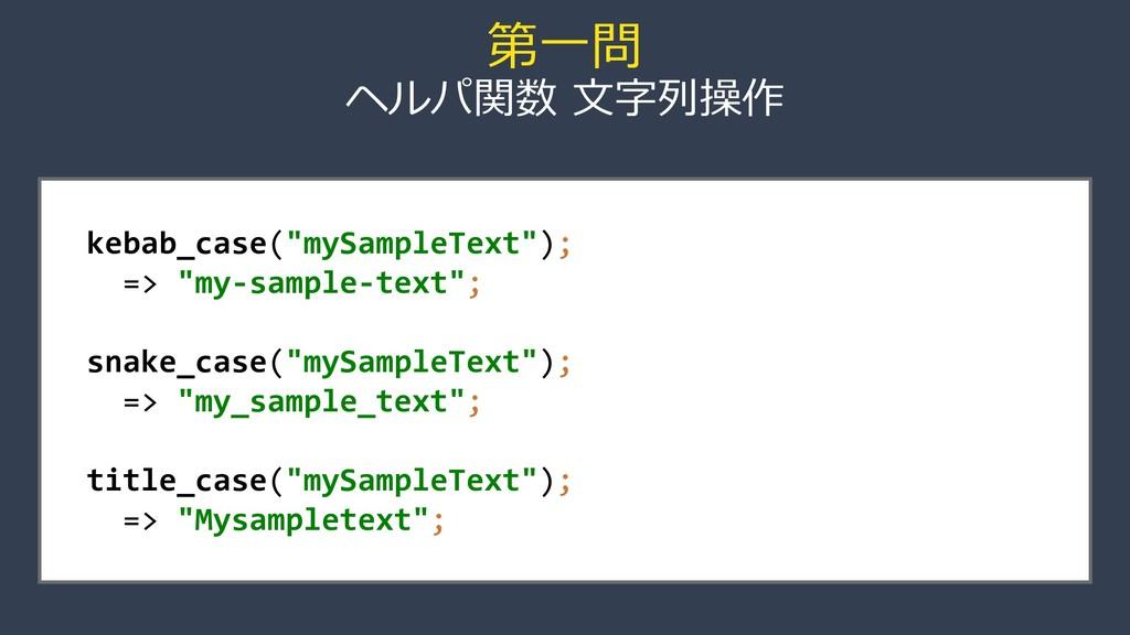 """第一問 ヘルパ関数 文字列操作 kebab_case(""""mySampleText""""); => ..."""