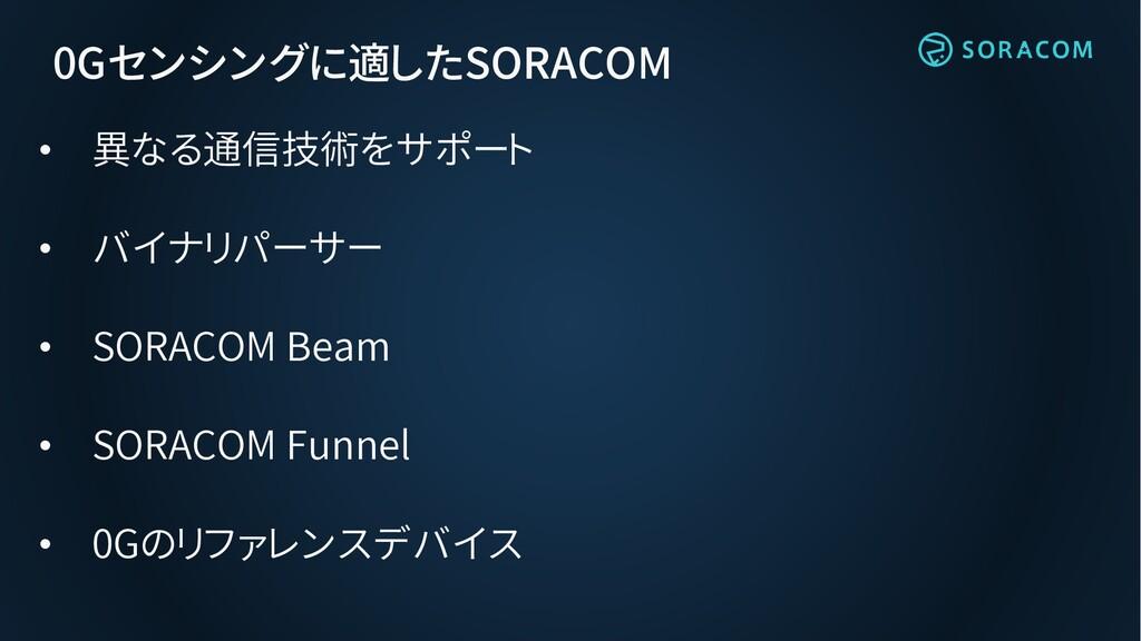 0Gセンシングに適したSORACOM • 異なる通信技術をサポート • バイナリパーサー • ...