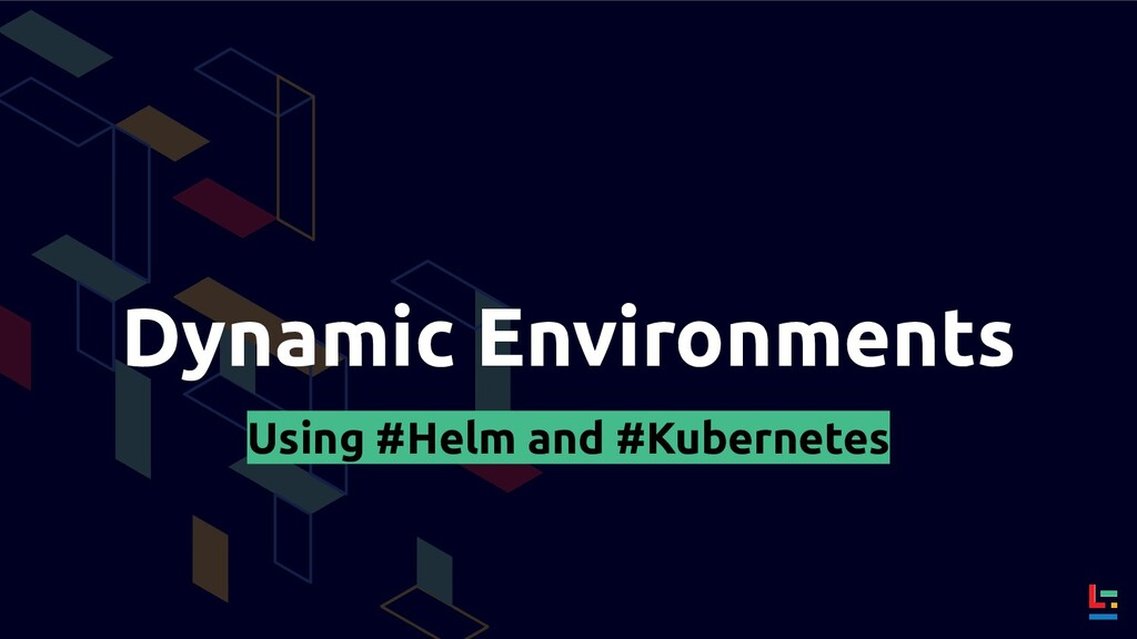 Dynamic Environments Using #Helm and #Kubernetes