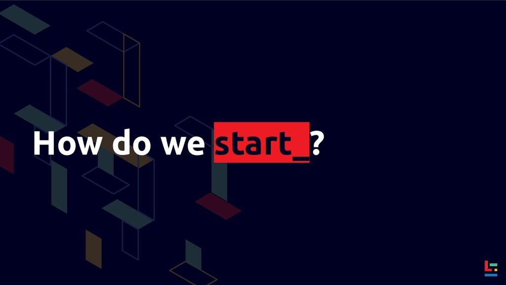 How do we start_?