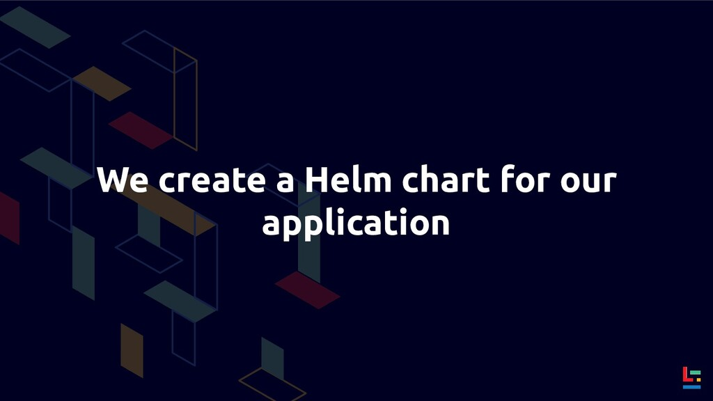 We create a Helm chart for our application