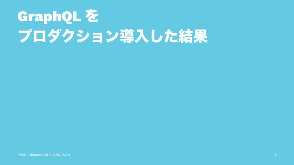 GraphQL Λ ϓϩμΫγϣϯಋೖͨ݁͠Ռ YAPC::Okinawa 2018 ONNA...