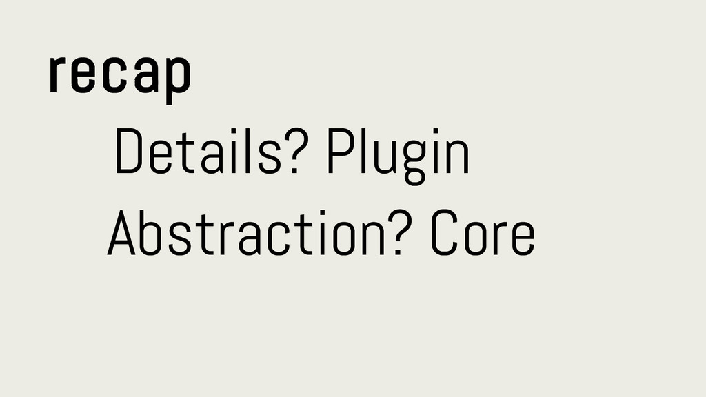 recap Details? Plugin Abstraction? Core