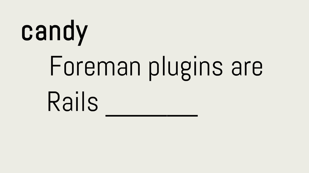 candy Foreman plugins are Rails ______
