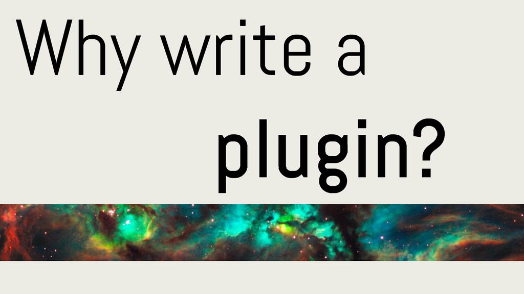 Why write a plugin?