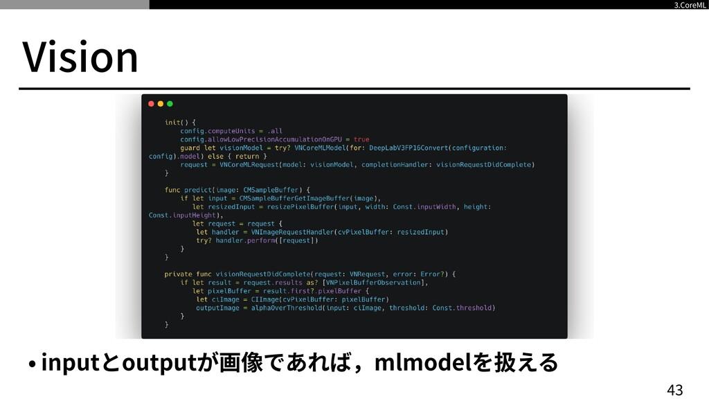 Vision 4 3 3 .CoreML • inputとoutputが画像であれば,mlmo...