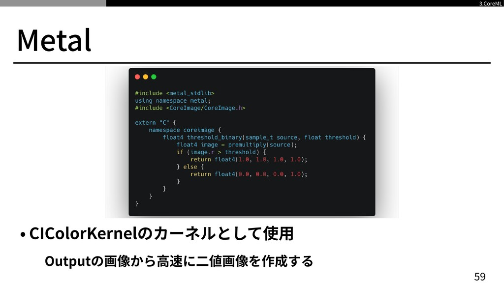 Metal • CIColorKernelのカーネルとして使⽤   Outputの画像から⾼速...
