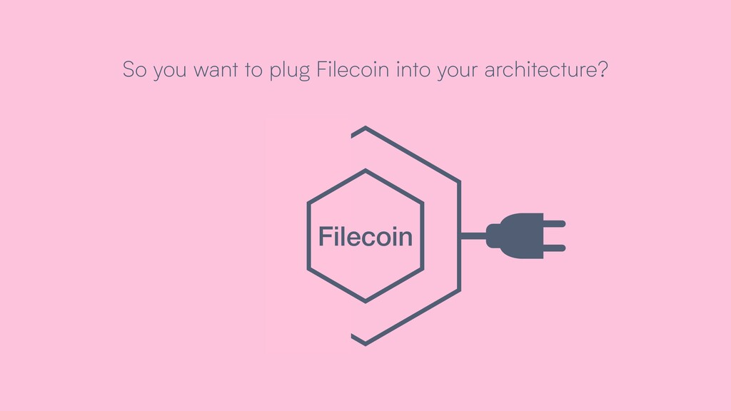 So you want to plug Filecoin into your architec...