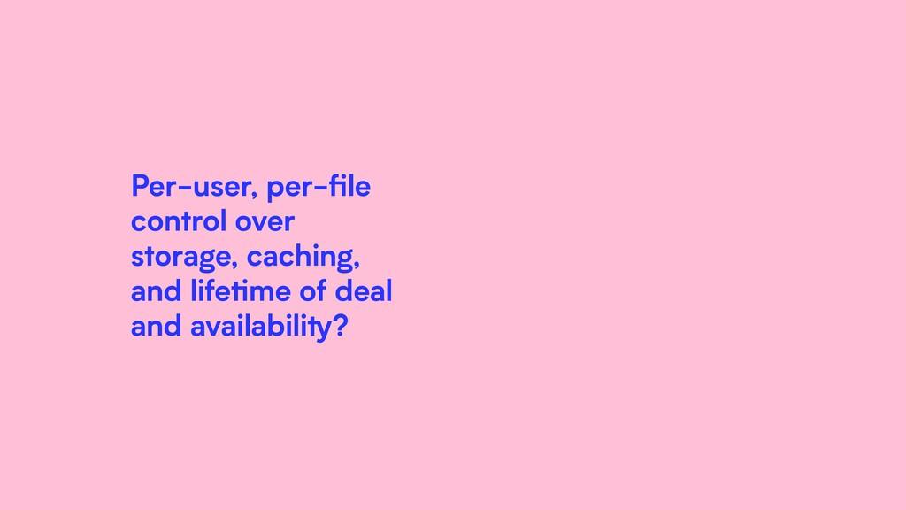 Per-user, per-file control over storage, caching...