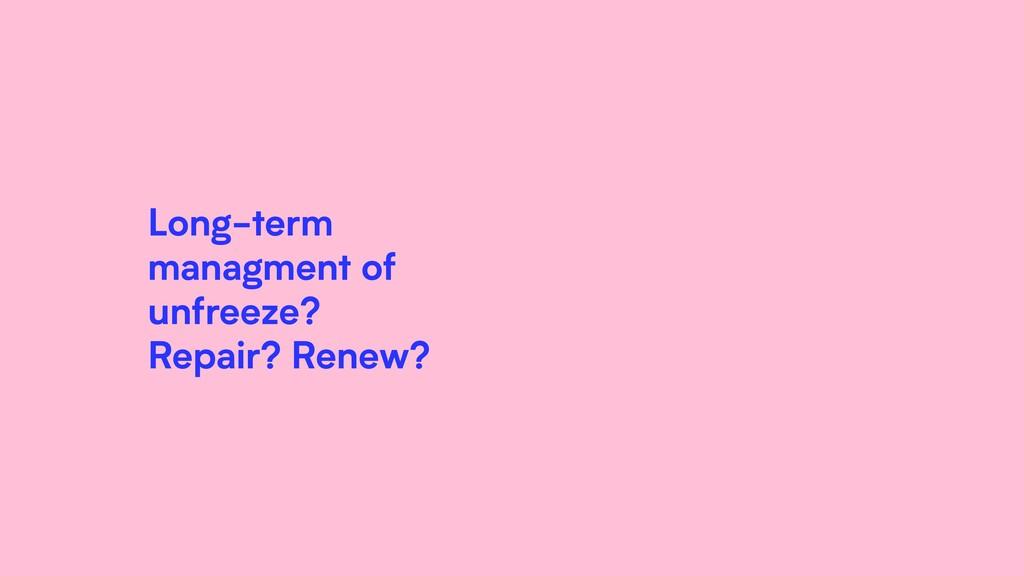 Long-term managment of unfreeze? Repair? Renew?