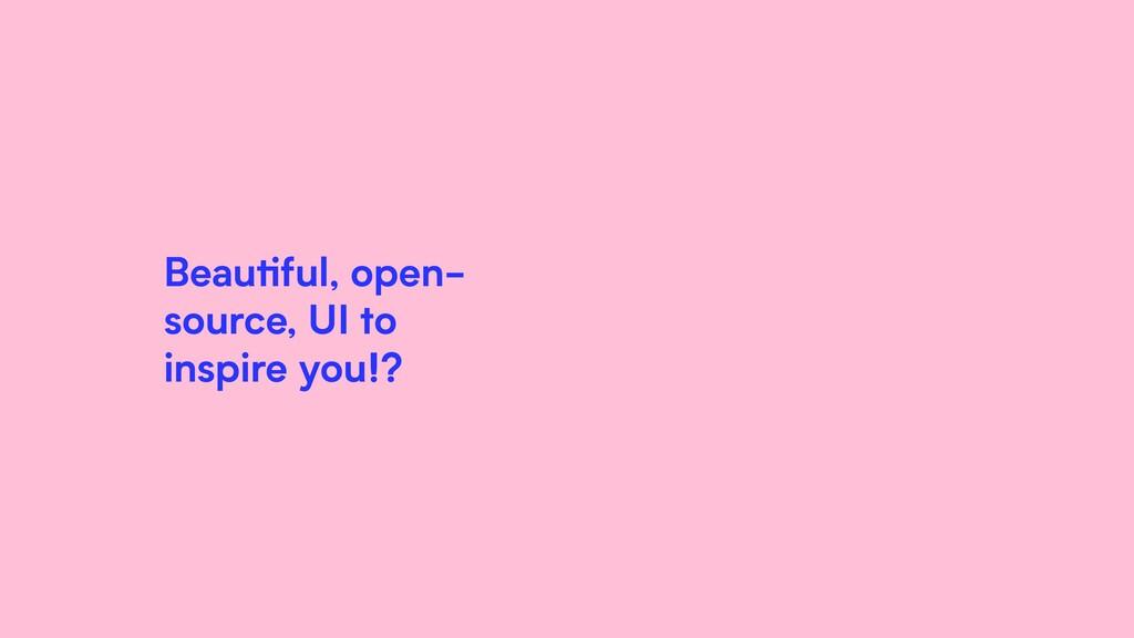 Beautiful, open- source, UI to inspire you!?