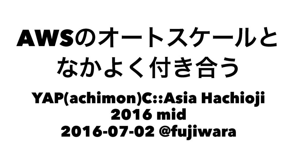 AWSͷΦʔτεέʔϧͱ ͳ͔Α͖͘߹͏ YAP(achimon)C::Asia Hachi...