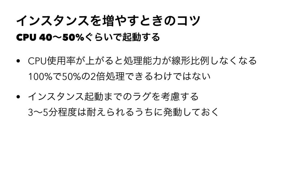 ΠϯελϯεΛ૿͢ͱ͖ͷίπ CPU 40ʙ50%͙Β͍Ͱىಈ͢Δ • CPU༻্͕͕Δ...