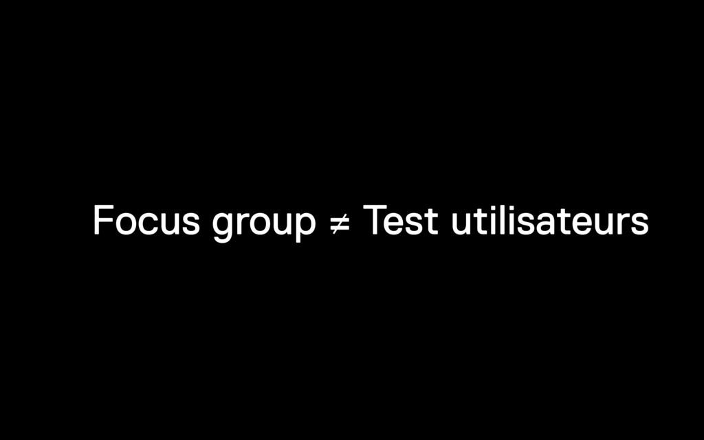 Focus group ≠ Test utilisateurs