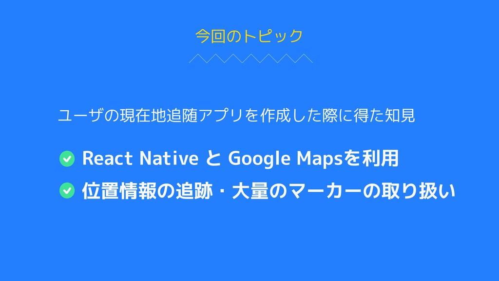 今回のトピック React Native と Google Mapsを利用 位置情報の追跡・大...