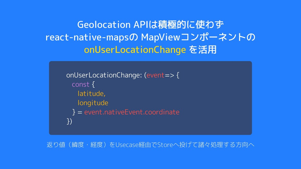 Geolocation APIは積極的に使わず react-native-mapsの MapV...