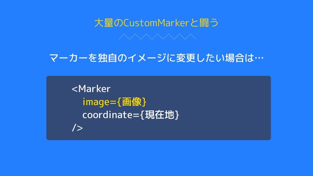 大量のCustomMarkerと闘う マーカーを独自のイメージに変更したい場合は… <Mark...