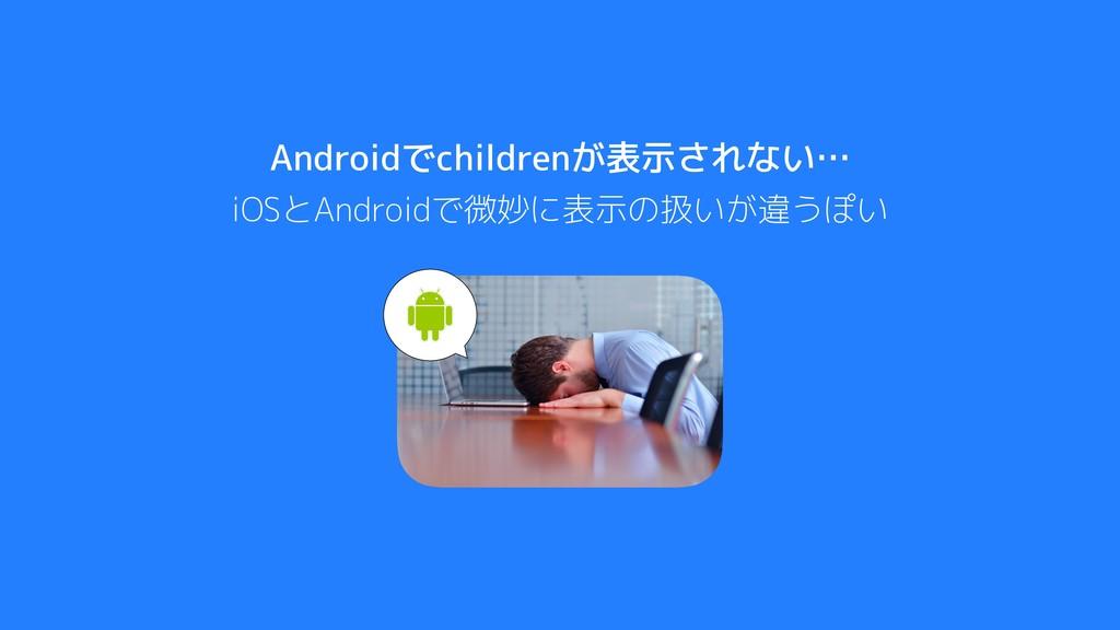 Androidでchildrenが表示されない… iOSとAndroidで微妙に表示の扱いが違...
