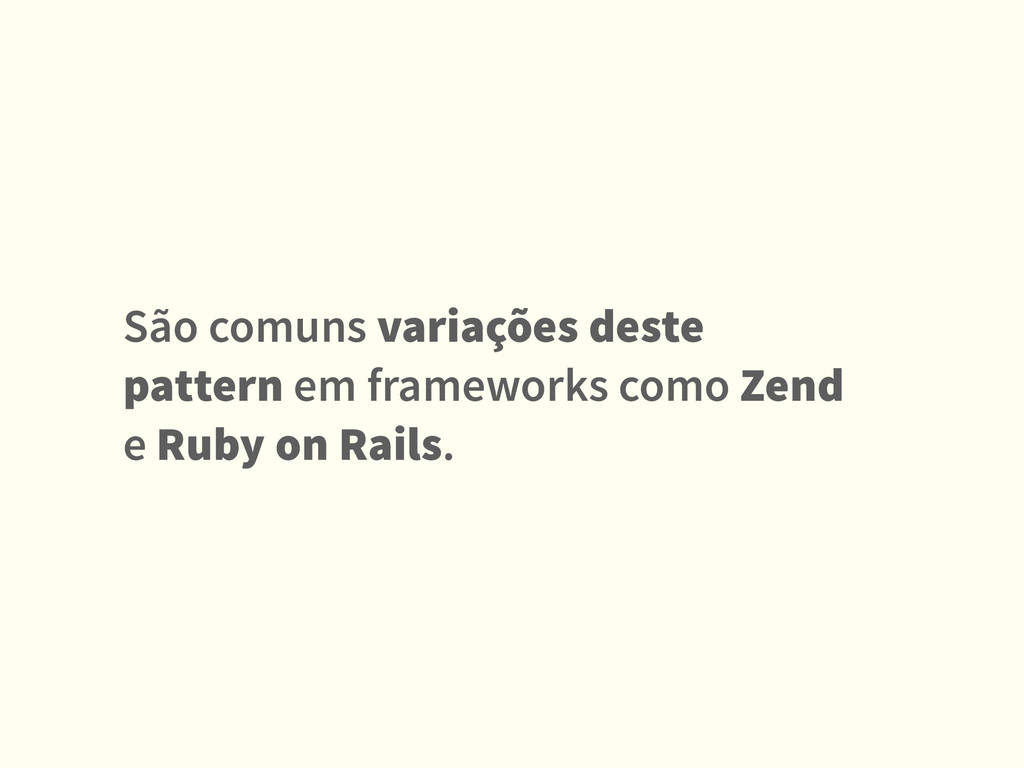São comuns variações deste pattern em framework...