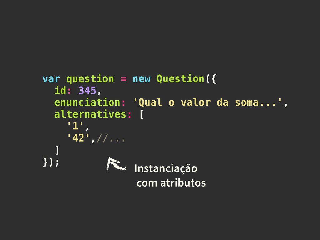 var question = new Question({ id: 345, enunciat...