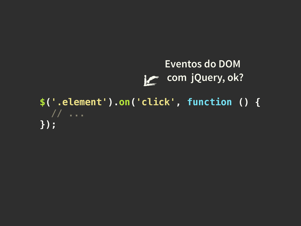 $('.element').on('click', function () { // ... ...