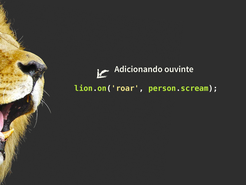 lion.on('roar', person.scream); Adicionando ouv...