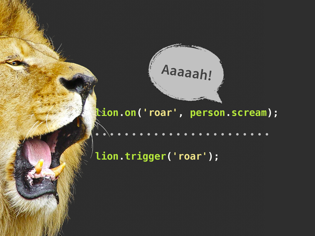 lion.on('roar', person.scream); Aaaaah! lion.tr...