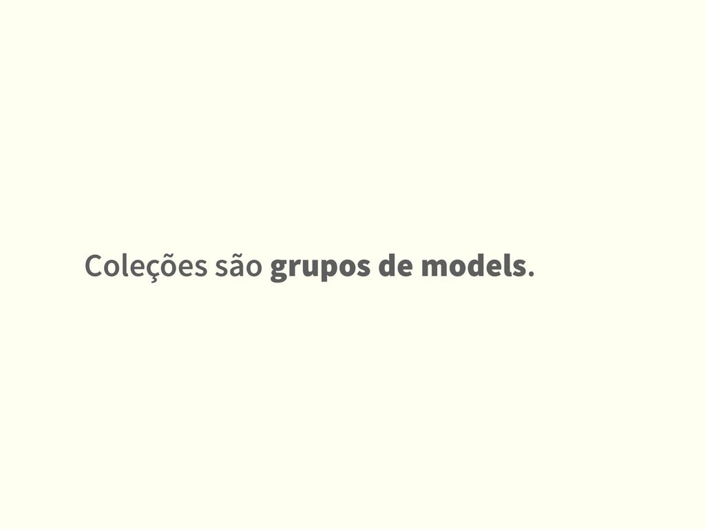 Coleções são grupos de models.