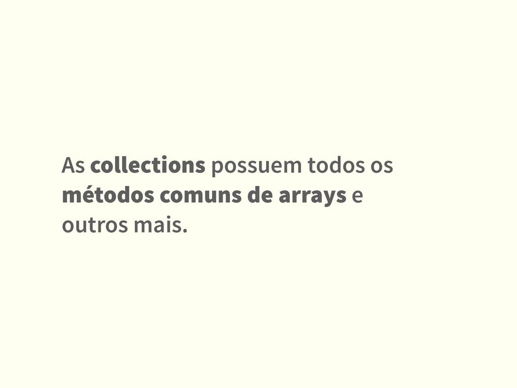 As collections possuem todos os métodos comuns ...