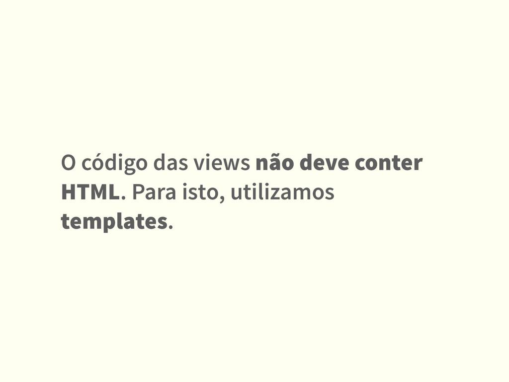 O código das views não deve conter HTML. Para i...