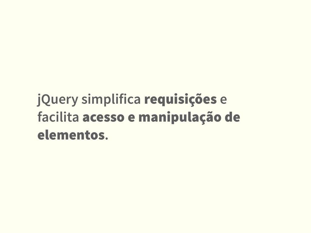 jQuery simplifica requisições e facilita acesso...