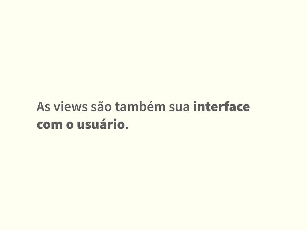 As views são também sua interface com o usuário.