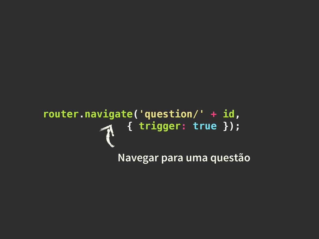 router.navigate('question/' + id, { trigger: tr...