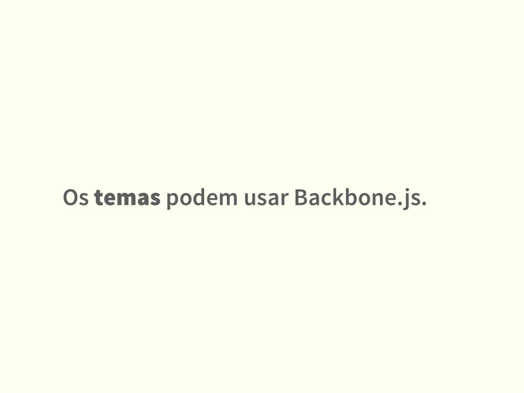 Os temas podem usar Backbone.js.