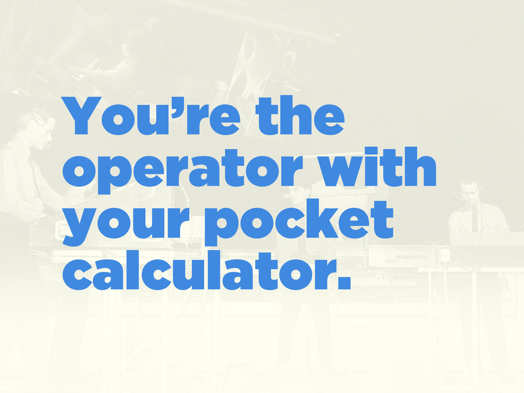 You're the operator with your pocket calculator.