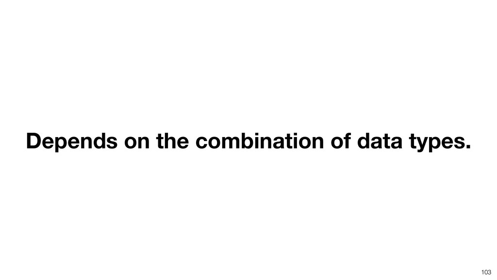 103 Depends on the combination of data types.