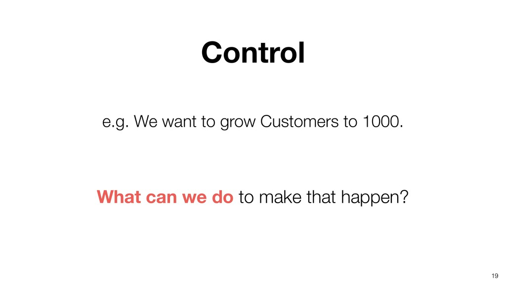 19 e.g. We want to grow Customers to 1000. What...