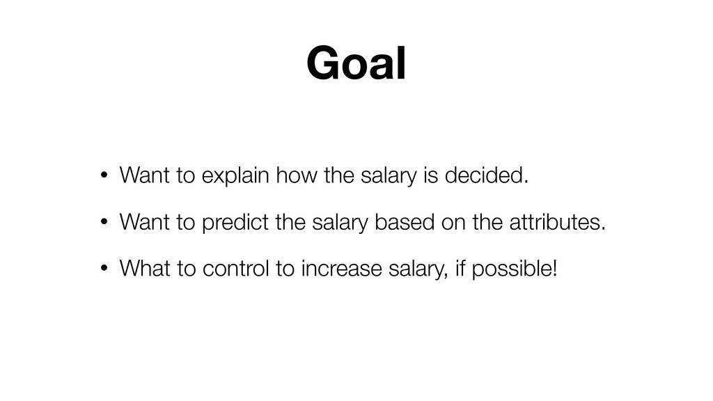 Goal • Want to explain how the salary is decide...
