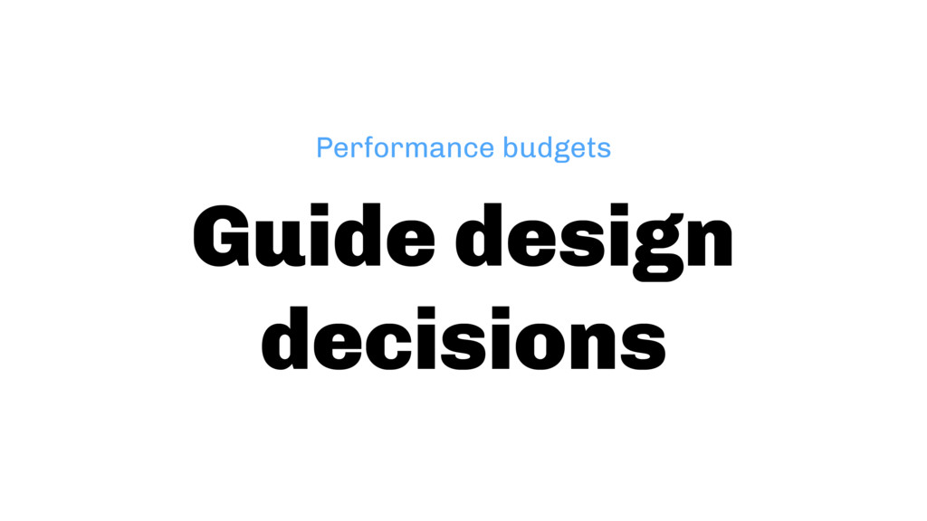 Guide design decisions Performance budgets