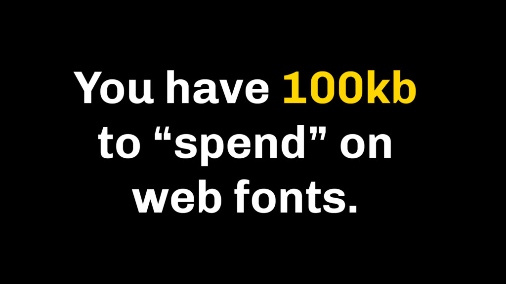 """You have 100kb to """"spend"""" on web fonts."""