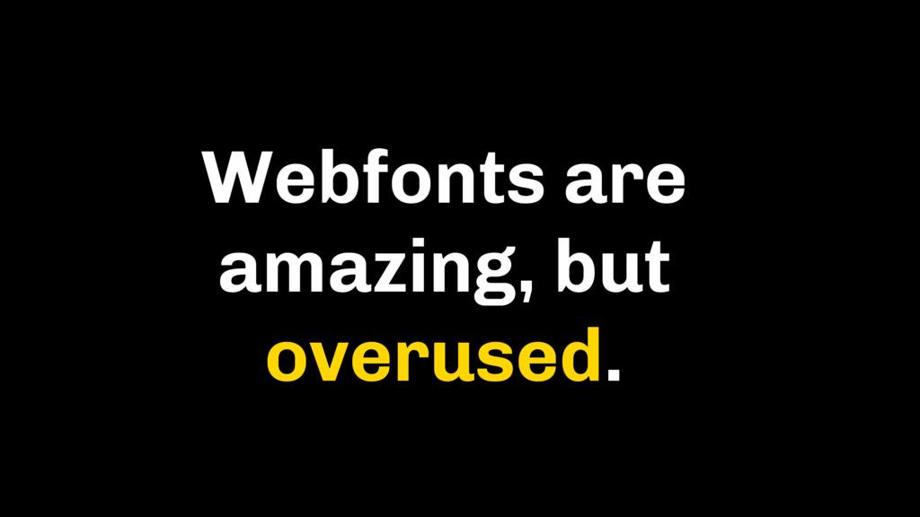 Webfonts are amazing, but overused.