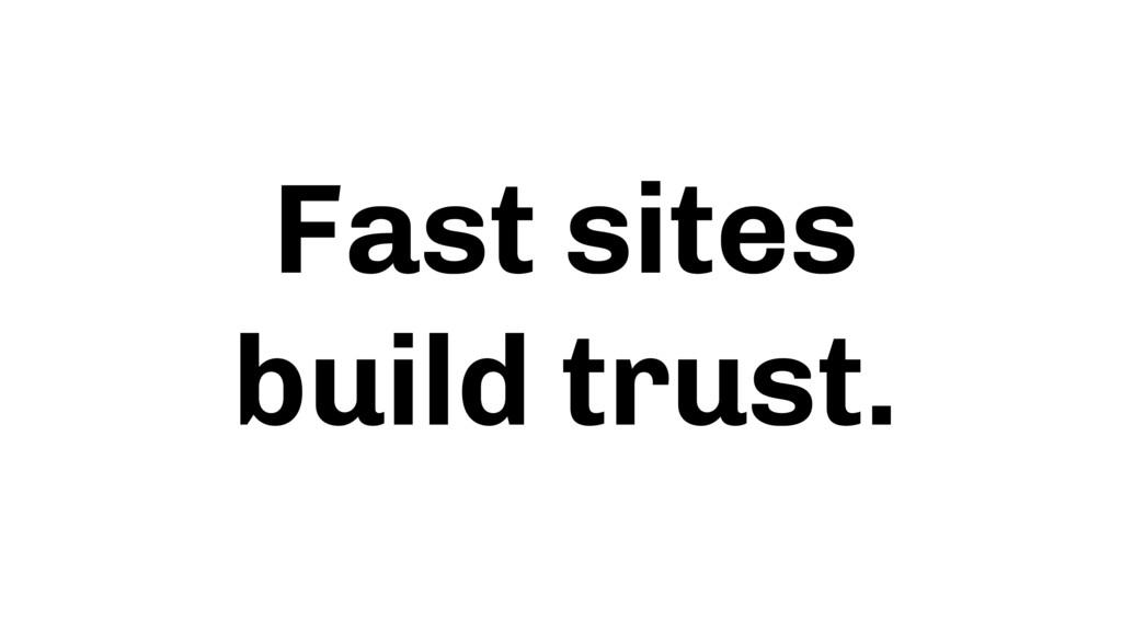 Fast sites build trust.