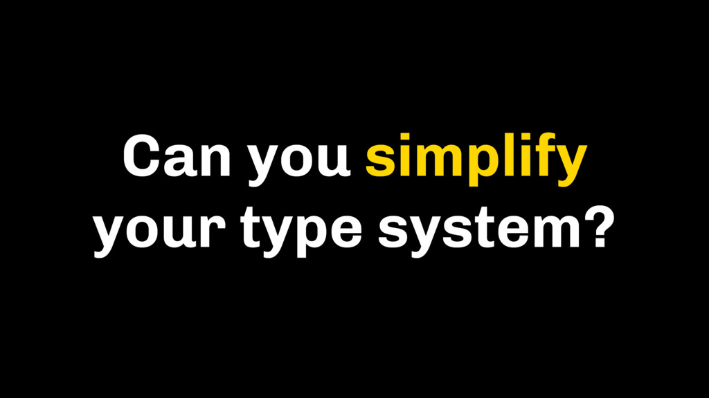 Can you simplify your type system?