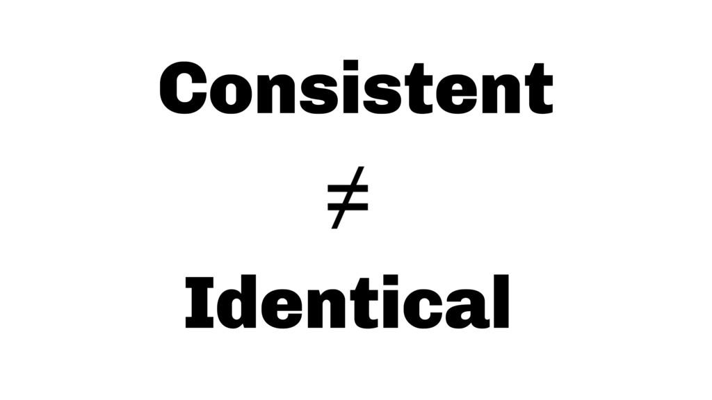 Consistent Identical