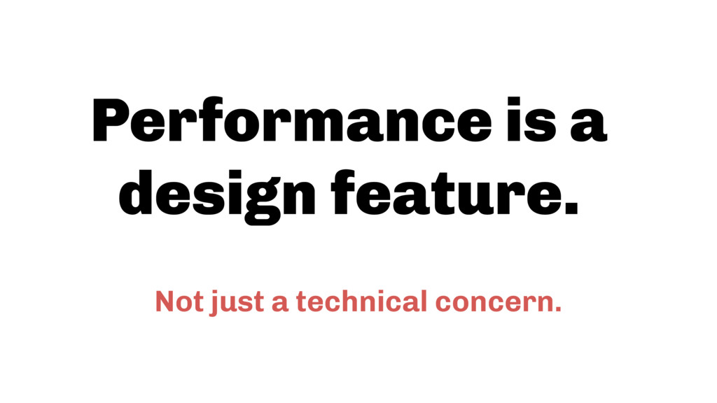 Performance is a design feature. Not just a tec...