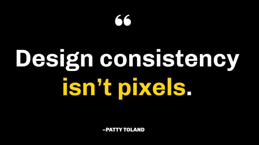 "Design consistency isn't pixels. –PATTY TOLAND """