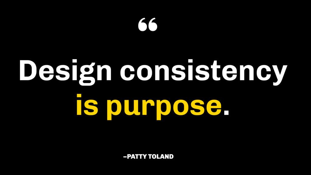 "Design consistency  is purpose. –PATTY TOLAND """