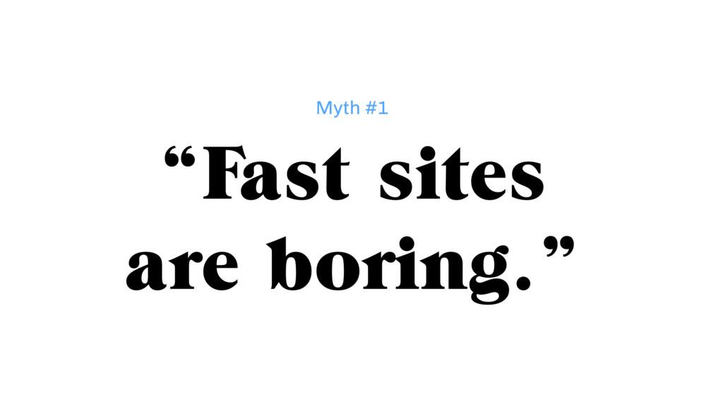 """Fast sites are boring."" Myth #1"