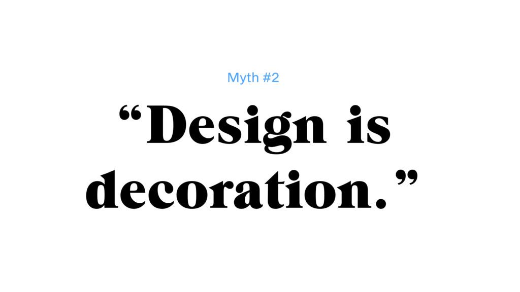 """Design is decoration."" Myth #2"